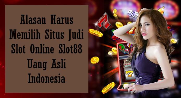 Alasan Harus Memilih Situs Judi Slot Online Slot88 Uang Asli Indonesia