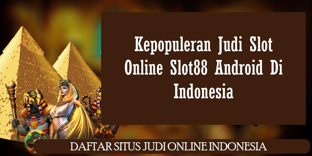 Kepopuleran Judi Slot Online Slot88 Android Di Indonesia