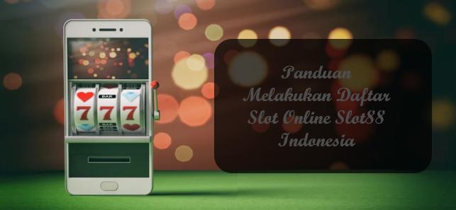 Panduan Melakukan Daftar Slot Online Slot88 Indonesia
